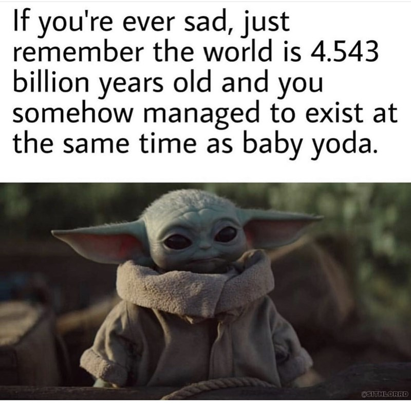 Yoda - If you're ever sad, just remember the world is 4.543 billion years old and you somehow managed to exist at the same time as baby yoda. OSITHLORRD