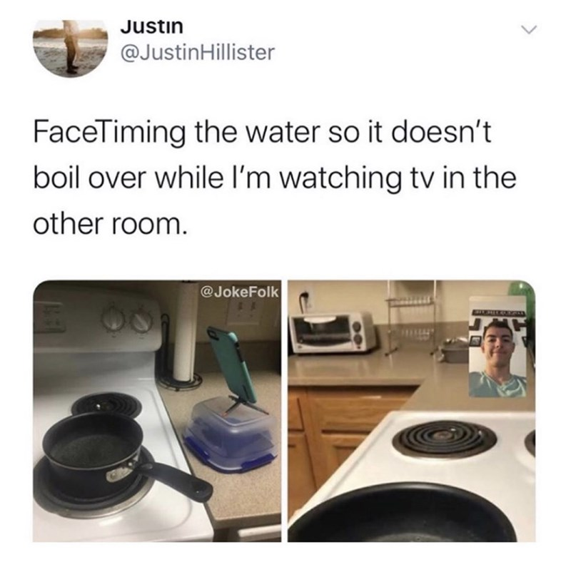 Product - Justin @JustinHillister FaceTiming the water so it doesn't boil over while l'm watching tv in the other room. @JokeFolk