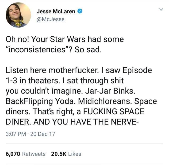 "Text - Jesse McLaren @McJesse Starring Oh no! Your Star Wars had some ""inconsistencies""? So sad. Listen here motherfucker. I saw Episode 1-3 in theaters. I sat through shit you couldn't imagine. Jar-Jar Binks. BackFlipping Yoda. Midichloreans. Space diners. That's right, a FUCKING SPACE DINER. AND YOU HAVE THE NERVE- 3:07 PM · 20 Dec 17 6,070 Retweets 20.5K Likes"