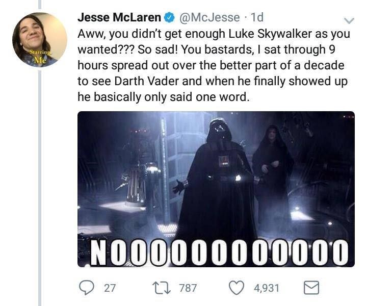 Text - Jesse McLaren O @McJesse · 1d Aww, you didn't get enough Luke Skywalker as you wanted??? So sad! You bastards, I sat through 9 hours spread out over the better part of a decade to see Darth Vader and when he finally showed up he basically only said one word. Starring NO00000000000 t7 787 27 4,931