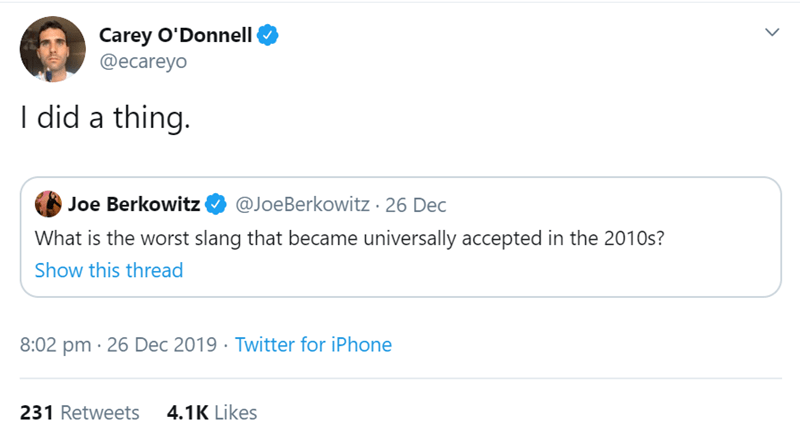 Text - Carey O'Donnell @ecareyo I did a thing. Joe Berkowitz O @JoeBerkowitz · 26 Dec What is the worst slang that became universally accepted in the 2010s? Show this thread 8:02 pm · 26 Dec 2019 · Twitter for iPhone 231 Retweets 4.1K Likes