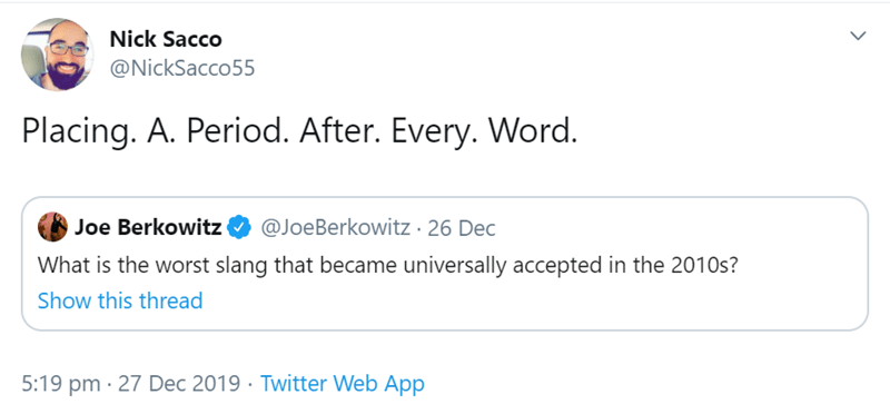 Text - Nick Sacco @NickSacco55 Placing. A. Period. After. Every. Word. Joe Berkowitz O @JoeBerkowitz · 26 Dec What is the worst slang that became universally accepted in the 2010s? Show this thread 5:19 pm · 27 Dec 2019 · Twitter Web App