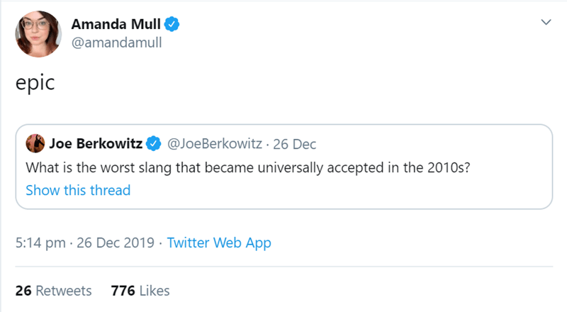 Text - Amanda Mull @amandamull epic Joe Berkowitz @JoeBerkowitz · 26 Dec What is the worst slang that became universally accepted in the 2010s? Show this thread 5:14 pm · 26 Dec 2019 · Twitter Web App 776 Likes 26 Retweets