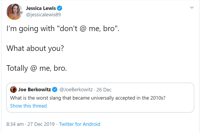"""Text - Jessica Lewis @jessicalewis89 I'm going with """"don't @ me, bro"""". What about you? Totally @ me, bro. @JoeBerkowitz · 26 Dec Joe Berkowitz What is the worst slang that became universally accepted in the 2010s? Show this thread 8:34 am · 27 Dec 2019 · Twitter for Android"""