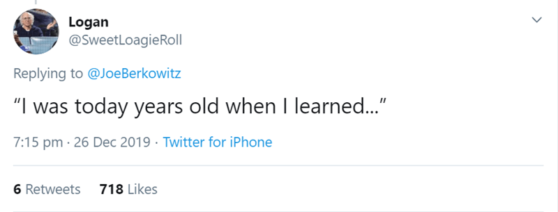 """Text - Logan @SweetLoagieRoll Replying to @JoeBerkowitz """"I was today years old when I learned..."""" 7:15 pm · 26 Dec 2019 · Twitter for iPhone 6 Retweets 718 Likes"""