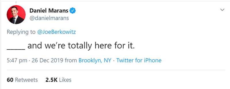 Text - Daniel Marans @danielmarans Replying to @JoeBerkowitz and we're totally here for it. 5:47 pm · 26 Dec 2019 from Brooklyn, NY · Twitter for iPhone 2.5K Likes 60 Retweets