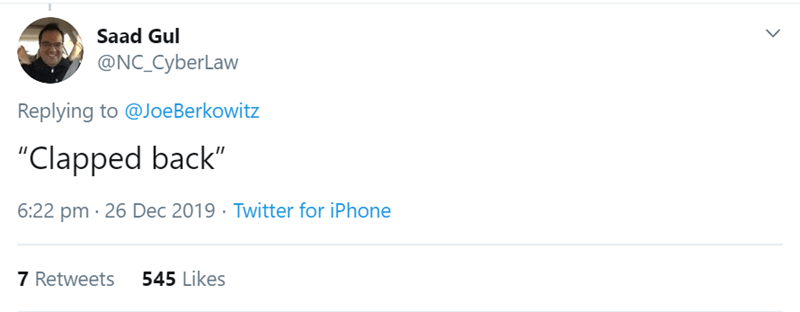 """Text - Saad Gul @NC_CyberLaw Replying to @JoeBerkowitz """"Clapped back"""" 6:22 pm · 26 Dec 2019 · Twitter for iPhone 7 Retweets 545 Likes"""