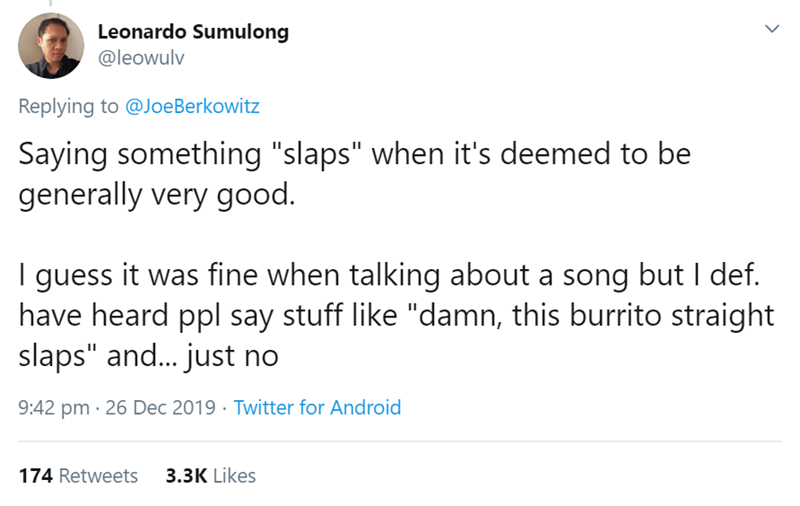 """Text - Leonardo Sumulong @leowulv Replying to @JoeBerkowitz Saying something """"slaps"""" when it's deemed to be generally very good. I guess it was fine when talking about a song but I def. have heard ppl say stuff like """"damn, this burrito straight slaps"""" and.. just no 9:42 pm · 26 Dec 2019 · Twitter for Android 174 Retweets 3.3K Likes"""