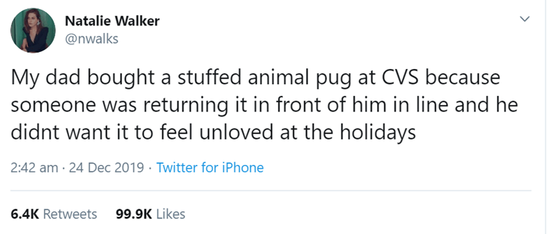 Text - Natalie Walker @nwalks My dad bought a stuffed animal pug at CVS because someone was returning it in front of him in line and he didnt want it to feel unloved at the holidays 2:42 am · 24 Dec 2019 · Twitter for iPhone 6.4K Retweets 99.9K Likes
