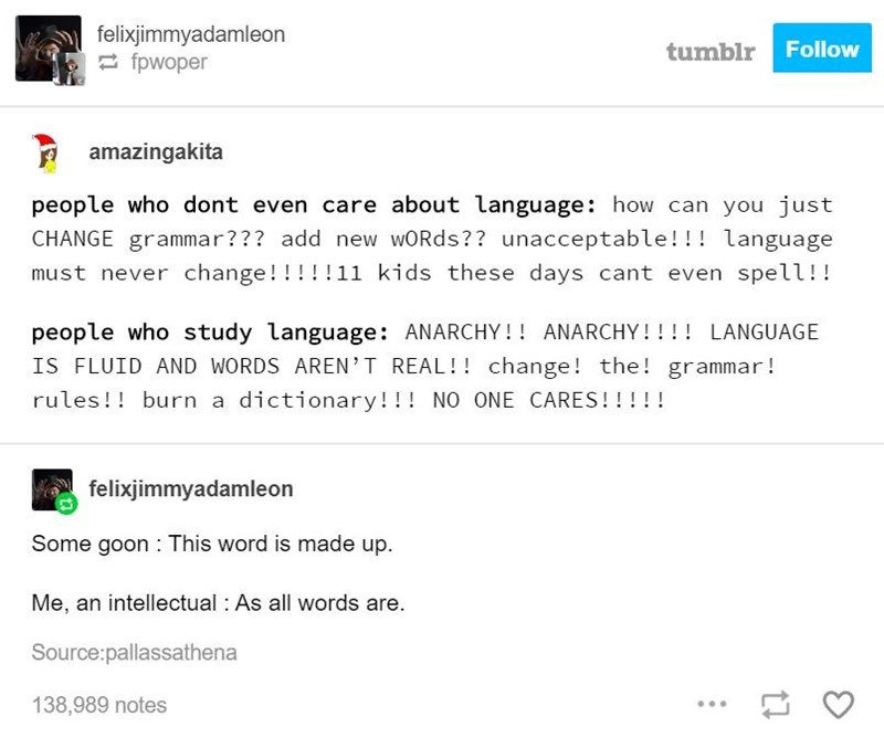 Text - felixjimmyadamleon 2 fpwoper tumblr Follow amazingakita people who dont even care about language: how can you just CHANGE grammar??? add new wORds?? unacceptable!!! language must never change!!! !!11 kids these days cant even spell!! people who study language: ANARCHY!! ANARCHY!!!! LANGUAGE IS FLUID AND WORDS AREN'T REAL!! change! the! grammar! rules!! burn a dictionary!!! NO ONE CARES!!!!! felixjimmyadamleon Some goon : This word is made up. Me, an intellectual : As all words are. Source
