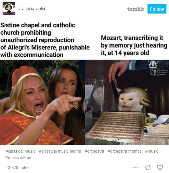 Website - tumblr Follow lavinesia-violin Sistine chapel and catholic church prohibiting unauthorized reproduction of Allegri's Miserere, punishable with excommunication Mozart, transcribing it by memory just hearing it, at 14 years old MAMinisterio de Artes y Memes #classical music #classical music meme #orchestra #orchestra memes #music #music meme 13,379 notes
