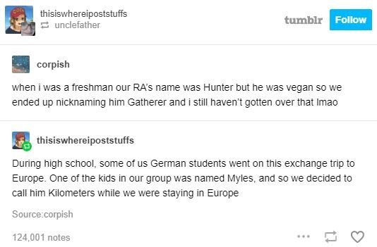 Text - thisiswhereipoststuffs E unclefather tumblr Follow corpish when i was a freshman our RA's name was Hunter but he was vegan so we ended up nicknaming him Gatherer and i still haven't gotten over that Imao thisiswhereipoststuffs During high school, some of us German students went on this exchange trip to Europe. One of the kids in our group was named Myles, and so we decided to call him Kilometers while we were staying in Europe Source:corpish 124,001 notes