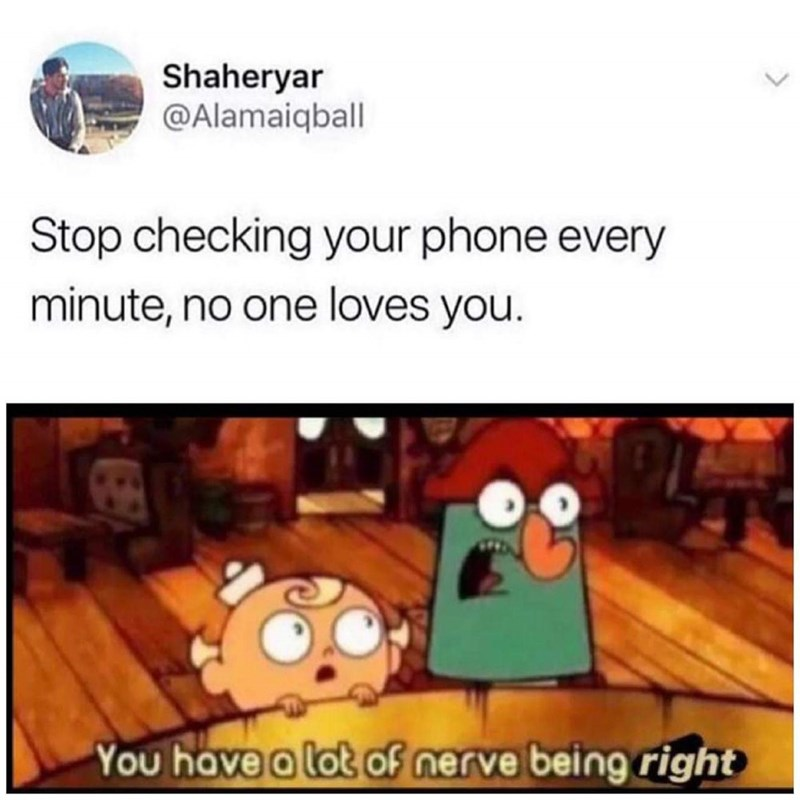 Cartoon - Shaheryar @Alamaiqball Stop checking your phone every minute, no one loves you. You have a lot of nerve being right
