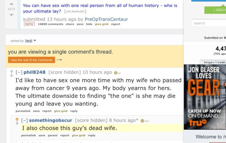 Text - You can have sex with one real person from all of human history - who is your ultimate lay? (seit.AskRaddit) 4475 ( SERIO submitted 13 hours ago by PreOpTransCentaur NSFW 16809 comments share save hide give gold report search Submitted on 10 sorted by: best 4,47 you are viewing a single comment's thread. (75% upv view the rest of the comments https://redd. JON GLASER LOVES [-) phil8248 [score hidden] 10 hours ago I'd like to have sex one more time with my wife who passed away from cancer