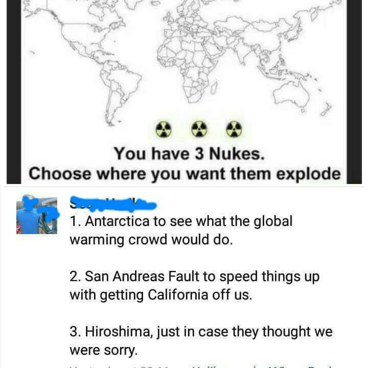 Text - You have 3 Nukes. Choose where you want them explode 1. Antarctica to see what the global warming crowd would do. 2. San Andreas Fault to speed things up with getting California off us. 3. Hiroshima, just in case they thought we were sorry.
