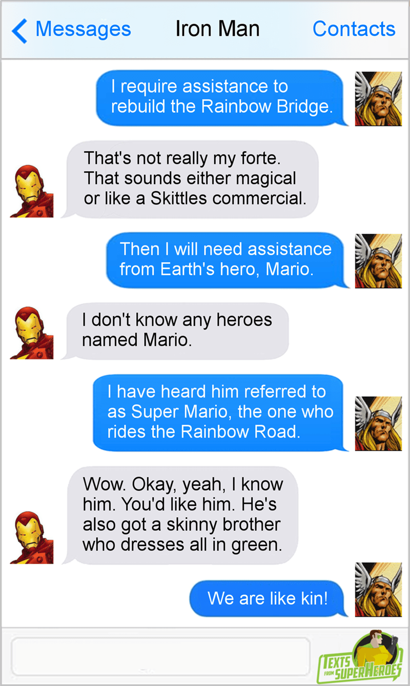 Text - ( Messages Iron Man Contacts I require assistance to rebuild the Rainbow Bridge. That's not really my forte. That sounds either magical or like a Skittles commercial. Then I will need assistance from Earth's hero, Mario. I don't know any heroes named Mario. I have heard him referred to as Super Mario, the one who rides the Rainbow Road. Wow. Okay, yeah, I know him. You'd like him. He's also got a skinny brother who dresses all in green. We are like kin! LEXTS SUPERHERDES FROM