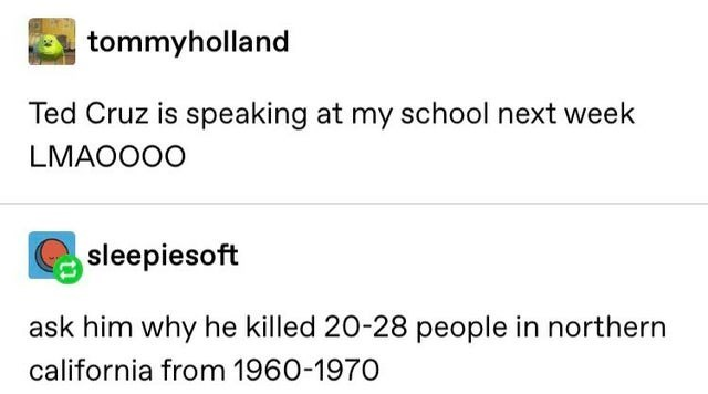Text - tommyholland Ted Cruz is speaking at my school next week LMAOO0O sleepiesoft ask him why he killed 20-28 people in northern california from 1960-1970