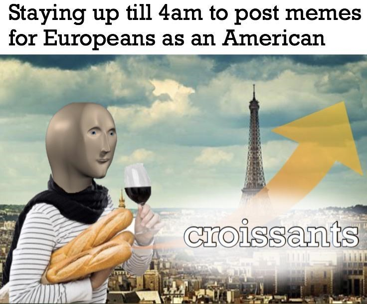 Sky - Staying up till 4am to post memes for Europeans as an American croissants