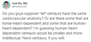 Text - Fred Wu, MD @FredWuMD Do you guys suppose *all* centaurs have the same cardiovascular anatomy? Or are there some that are horse-heart-dependent and some that are human- heart-dependent? I'm guessing human-heart- dependent centaurs would be smaller and more intellectual. Nerd-centaurs, if you will.