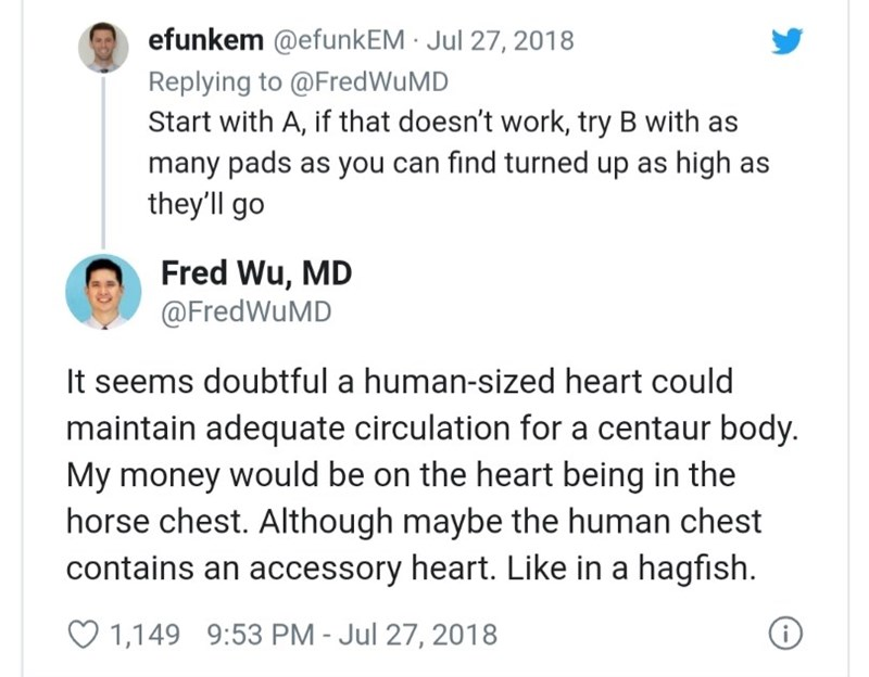 Text - efunkem @efunkEM · Jul 27, 2018 Replying to @FredWuMD Start with A, if that doesn't work, try B with as many pads as you can find turned up as high as they'll go Fred Wu, MD @FredWuMD It seems doubtful a human-sized heart could maintain adequate circulation for a centaur body. My money would be on the heart being in the horse chest. Although maybe the human chest contains an accessory heart. Like in a hagfish. O 1,149 9:53 PM - Jul 27, 2018