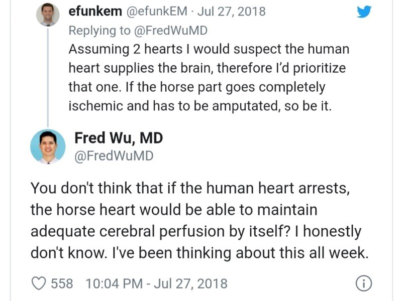 Text - efunkem @efunkEM · Jul 27, 2018 Replying to @FredWuMD Assuming 2 hearts I would suspect the human heart supplies the brain, therefore l'd prioritize that one. If the horse part goes completely ischemic and has to be amputated, so be it. Fred Wu, MD @FredWuMD You don't think that if the human heart arrests, the horse heart would be able to maintain adequate cerebral perfusion by itself? I honestly don't know. I've been thinking about this all week. 558 10:04 PM - Jul 27, 2018