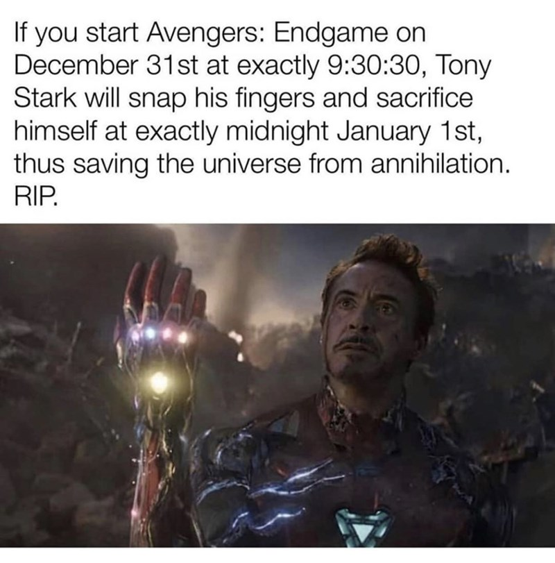 "Funny meme that reads, ""If you start Avengers: Endgame on December 31st at exactly 9:30:30, Tony Stark will snap his fingers and sacrifice himself at exactly midnight January 1st, thus saving the universe from annihilation RIP"" above a still of Robert Downey Jr. as Tony Stark"