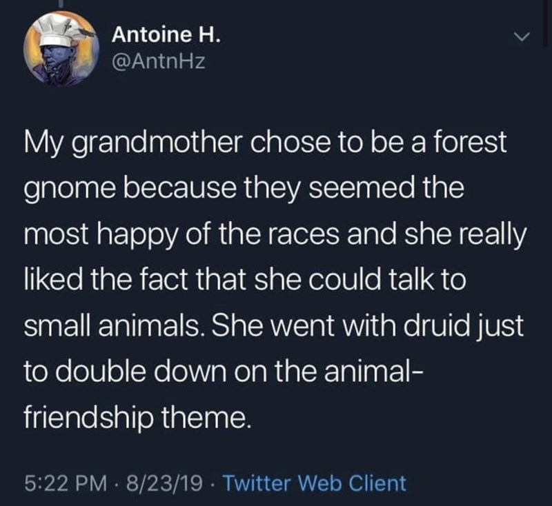 Text - Antoine H. @AntnHz My grandmother chose to be a forest gnome because they seemed the most happy of the races and she really liked the fact that she could talk to small animals. She went with druid just to double down on the animal- friendship theme. 5:22 PM · 8/23/19 · Twitter Web Client