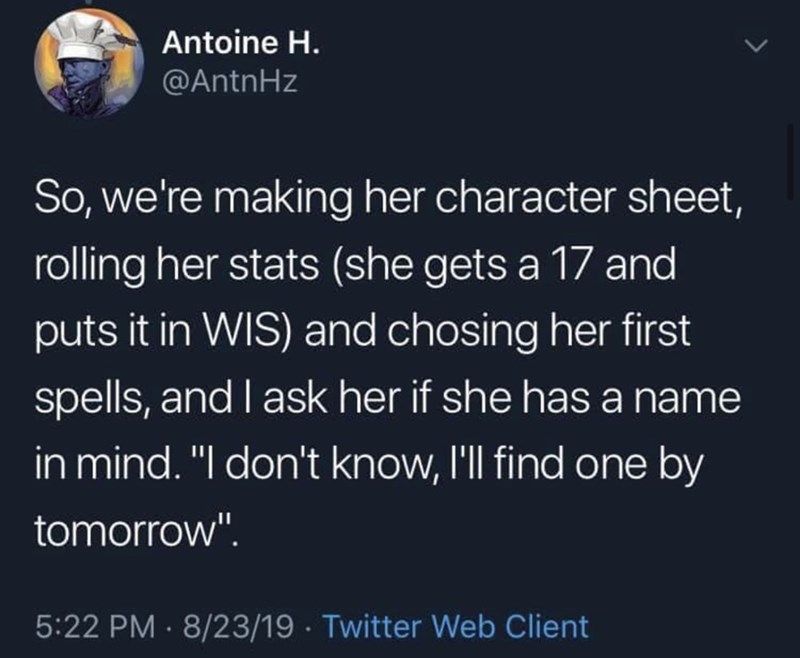 "Text - Antoine H. @AntnHz So, we're making her character sheet, rolling her stats (she gets a 17 and puts it in WIS) and chosing her first spells, and I ask her if she has a name in mind. ""I don't know, I'll find one by tomorrow"". 5:22 PM · 8/23/19 · Twitter Web Client"