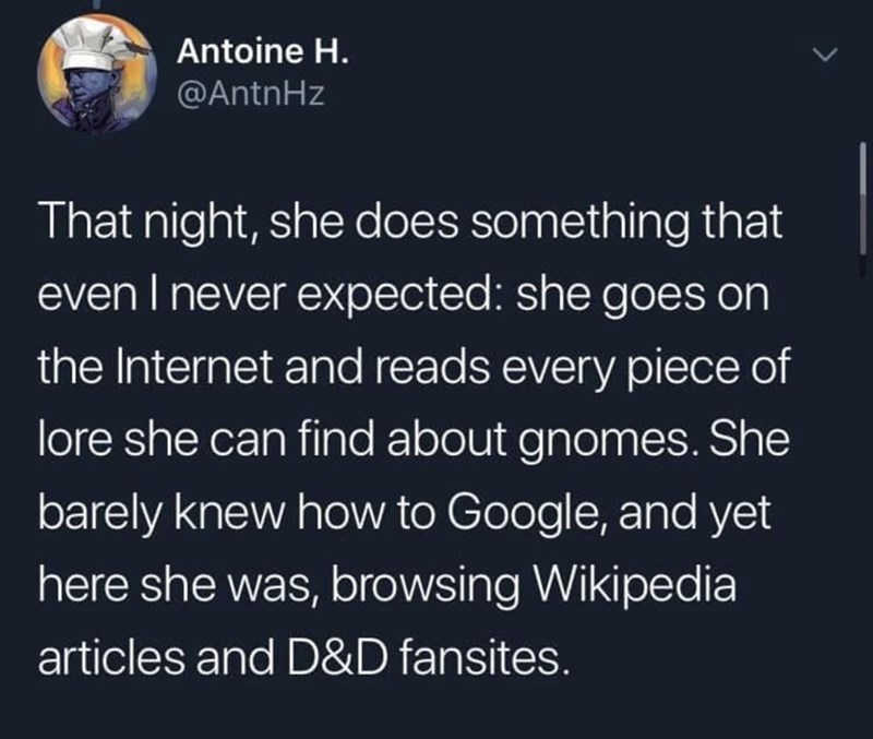 Text - Antoine H. @AntnHz That night, she does something that even I never expected: she goes on the Internet and reads every piece of lore she can find about gnomes. She barely knew how to Google, and yet here she was, browsing Wikipedia articles and D&D fansites.