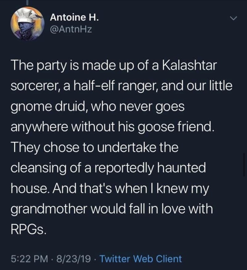 Text - Text - Antoine H. @AntnHz The party is made up of a Kalashtar sorcerer, a half-elf ranger, and our little gnome druid, who never goes anywhere without his goose friend. They chose to undertake the cleansing of a reportedly haunted house. And that's when I knew my grandmother would fall in love with RPGS. 5:22 PM · 8/23/19 · Twitter Web Client
