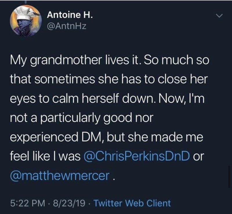 Text - Text - Antoine H. @AntnHz My grandmother lives it. So much so that sometimes she has to close her eyes to calm herself down. Now, I'm not a particularly good nor experienced DM, but she made me feel like I was @ChrisPerkinsDnD or @matthewmercer. 5:22 PM · 8/23/19 · Twitter Web Client