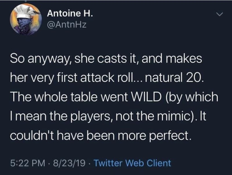 Text - Text - Antoine H. @AntnHz So anyway, she casts it, and makes her very first attack roll... natural 20. The whole table went WILD (by which I mean the players, not the mimic). It couldn't have been more perfect. 5:22 PM · 8/23/19 · Twitter Web Client