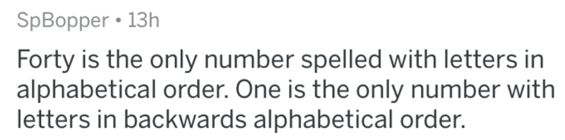Text - SpBopper • 13h Forty is the only number spelled with letters in alphabetical order. One is the only number with letters in backwards alphabetical order.