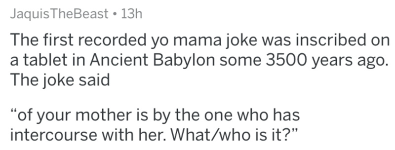 """Text - JaquisTheBeast • 13h The first recorded yo mama joke was inscribed on a tablet in Ancient Babylon some 3500 years ago. The joke said """"of your mother is by the one who has intercourse with her. What/who is it?"""""""