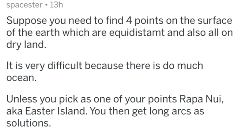 Text - spacester • 13h Suppose you need to find 4 points on the surface of the earth which are equidistamt and also all on dry land. It is very difficult because there is do much ocean. Unless you pick as one of your points Rapa Nui, aka Easter Island. You then get long arcs as solutions.