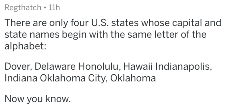 Text - Regthatch • 11h There are only four U.S. states whose capital and state names begin with the same letter of the alphabet: Dover, Delaware Honolulu, Hawaii Indianapolis, Indiana Oklahoma City, Oklahoma Now you know.