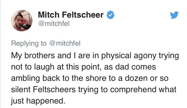 Text - Mitch Feltscheer @mitchfel Replying to @mitchfel My brothers and I are in physical agony trying not to laugh at this point, as dad comes ambling back to the shore to a dozen or so silent Feltscheers trying to comprehend what just happened.