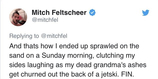Text - Mitch Feltscheer @mitchfel Replying to @mitchfel And thats how I ended up sprawled on the sand on a Sunday morning, clutching my sides laughing as my dead grandma's ashes get churned out the back of a jetski. FIN.