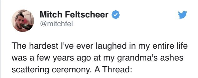 Text - Mitch Feltscheer @mitchfel The hardest I've ever laughed in my entire life was a few years ago at my grandma's ashes scattering ceremony. A Thread: