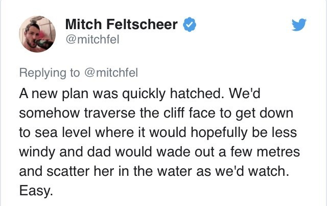 Text - Mitch Feltscheer @mitchfel Replying to @mitchfel A new plan was quickly hatched. We'd somehow traverse the cliff face to get down to sea level where it would hopefully be less windy and dad would wade out a few metres and scatter her in the water as we'd watch. Easy.