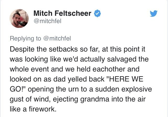 "Text - Mitch Feltscheer @mitchfel Replying to @mitchfel Despite the setbacks so far, at this point it was looking like we'd actually salvaged the whole event and we held eachother and looked on as dad yelled back ""HERE WE GO!"" opening the urn to a sudden explosive gust of wind, ejecting grandma into the air like a firework."