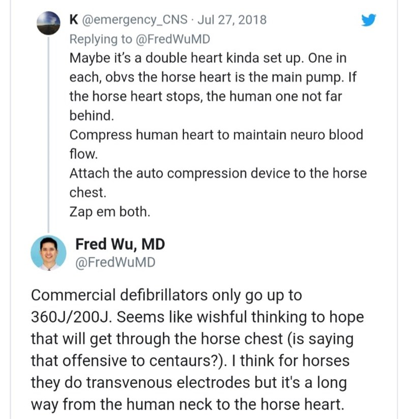 Text - K @emergency_CNS· Jul 27, 2018 Replying to @FredWuMD Maybe it's a double heart kinda set up. One in each, obvs the horse heart is the main pump. If the horse heart stops, the human one not far behind. Compress human heart to maintain neuro blood flow. Attach the auto compression device to the horse chest. Zap em both. Fred Wu, MD @FredWuMD Commercial defibrillators only go up to 360J/200J. Seems like wishful thinking to hope that will get through the horse chest (is saying that offensive