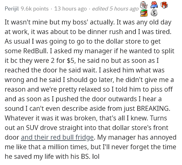 Text - Perijil 9.6k points · 13 hours ago · edited 5 hours ago It wasn't mine but my boss' actually. It was any old day at work, it was about to be dinner rush and I was tired. As usual I was going to go to the dollar store to get some RedBull. I asked my manager if he wanted to split it bc they were 2 for $5, he said no but as soon as I reached the door he said wait. I asked him what was wrong and he said I should go later, he didn't give me a reason and we're pretty relaxed so I told him to pi