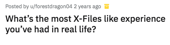 Text - Posted by u/forestdragon04 2 years ago a What's the most X-Files like experience you've had in real life?