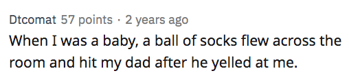 Text - Dtcomat 57 points · 2 years ago When I was a baby, a ball of socks flew across the room and hit my dad after he yelled at me.