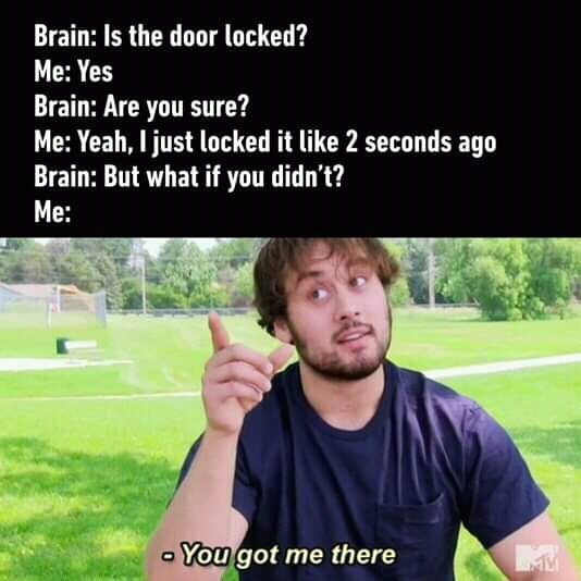 Text - Brain: Is the door locked? Me: Yes Brain: Are you sure? Me: Yeah, I just locked it like 2 seconds ago Brain: But what if you didn't? Me: - You got me there