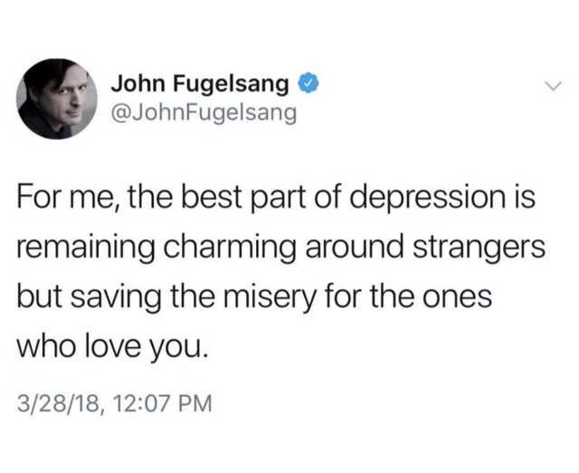 Text - John Fugelsang @JohnFugelsang For me, the best part of depression is remaining charming around strangers but saving the misery for the ones who love you. 3/28/18, 12:07 PM