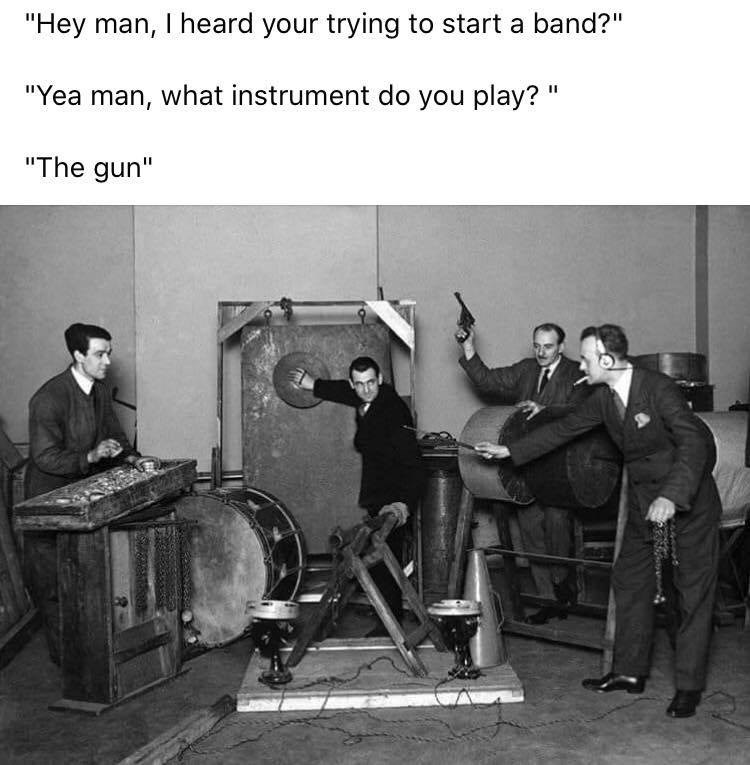 """Musical instrument - """"Hey man, I heard your trying to start a band?"""" """"Yea man, what instrument do you play? """" """"The gun"""""""
