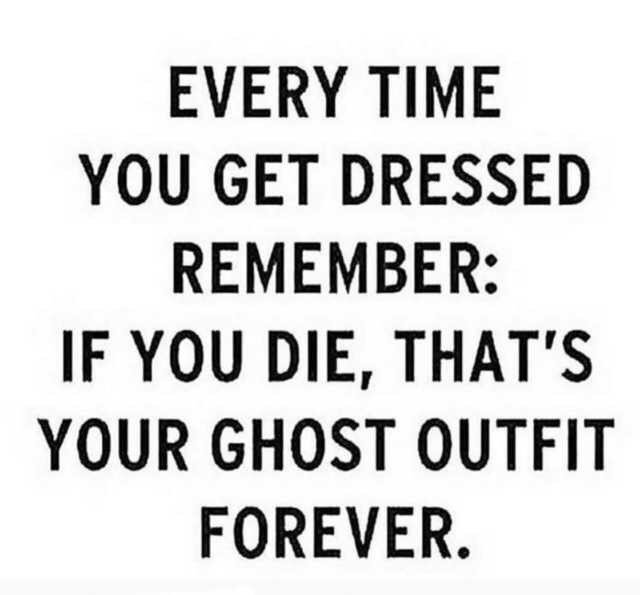 Text - EVERY TIME YOU GET DRESSED REMEMBER: IF YOU DIE, THAT'S YOUR GHOST OUTFIT FOREVER.