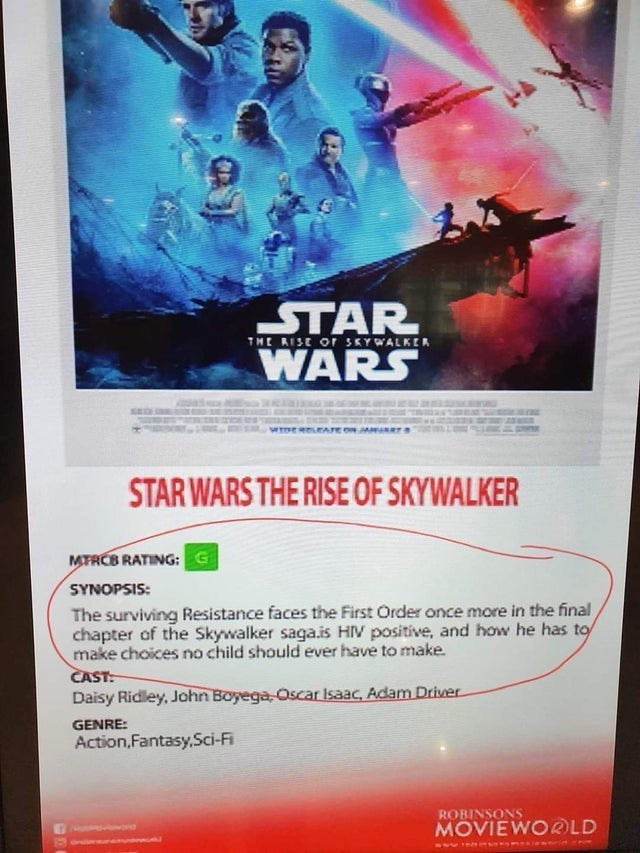 Poster - STAR WARS THE RISE Or SKYWALKER SEG STAR WARS THE RISE OF SKYWALKER MTRCB RATING: G SYNOPSIS: The surviving Resistance faces the First Order once more in the final chapter of the Skywalker saga.is HIV positive, and how he has to make choices no child should ever have to make. CAST: Daisy Ridley, John Boyega Oscar Isaac, Adam Driver GENRE: Action,Fantasy,Sci-Fi ROBINSONS MOVIEWO@LD